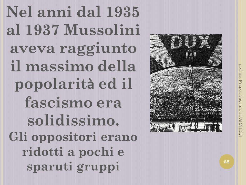 Nel anni dal 1935 al 1937 Mussolini aveva raggiunto il massimo della popolarit à ed il fascismo era solidissimo. Gli oppositori erano ridotti a pochi