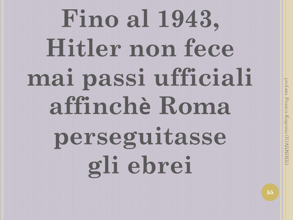 Fino al 1943, Hitler non fece mai passi ufficiali affinch è Roma perseguitasse gli ebrei 55 prof.ssa Franca Eugenia GUARNIERI