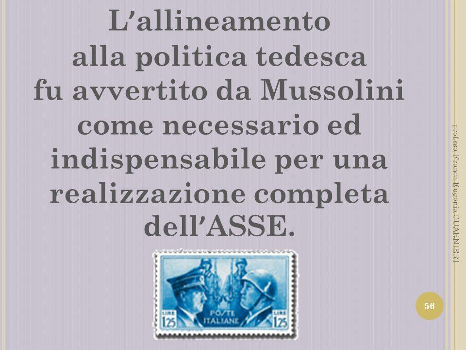 L allineamento alla politica tedesca fu avvertito da Mussolini come necessario ed indispensabile per una realizzazione completa dell ASSE. 56 prof.ssa