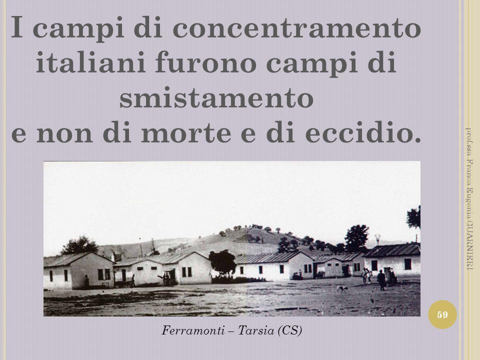 I campi di concentramento italiani furono campi di smistamento e non di morte e di eccidio. 59 prof.ssa Franca Eugenia GUARNIERI Ferramonti – Tarsia (