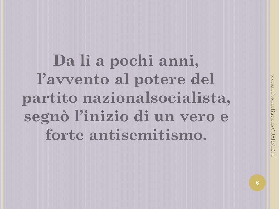 Da lì a pochi anni, lavvento al potere del partito nazionalsocialista, segnò linizio di un vero e forte antisemitismo. 6 prof.ssa Franca Eugenia GUARN