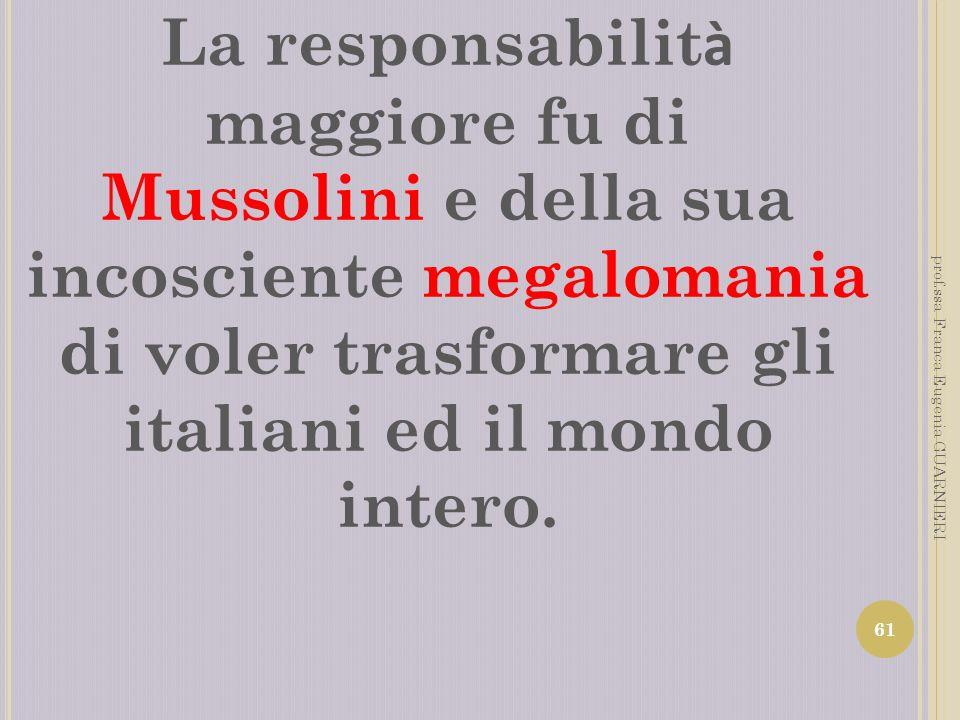 La responsabilit à maggiore fu di Mussolini e della sua incosciente megalomania di voler trasformare gli italiani ed il mondo intero. 61 prof.ssa Fran