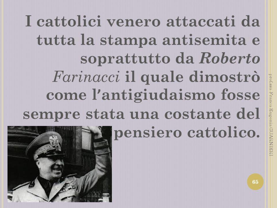 I cattolici venero attaccati da tutta la stampa antisemita e soprattutto da Roberto Farinacci il quale dimostrò come l antigiudaismo fosse sempre stat