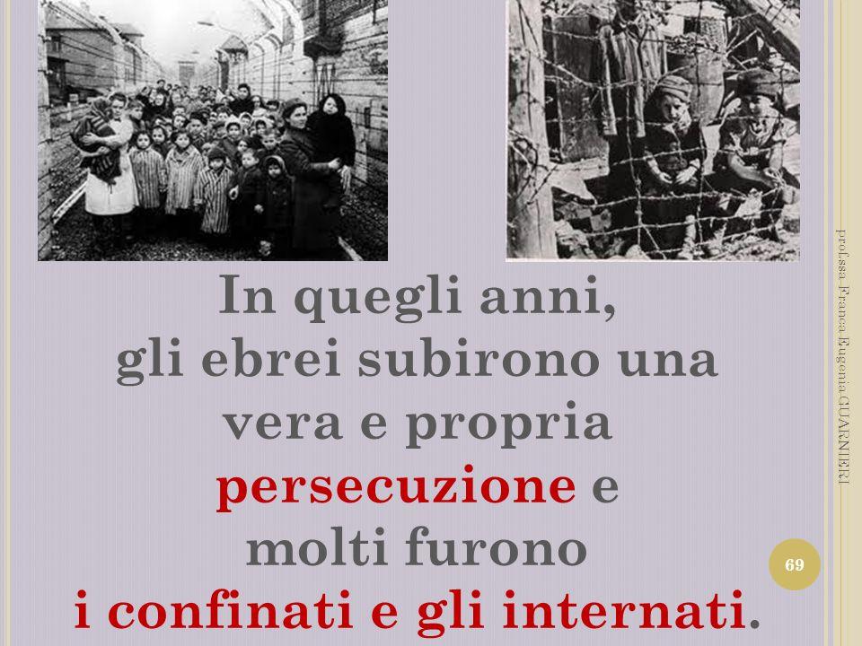 In quegli anni, gli ebrei subirono una vera e propria persecuzione e molti furono i confinati e gli internati. 69 prof.ssa Franca Eugenia GUARNIERI