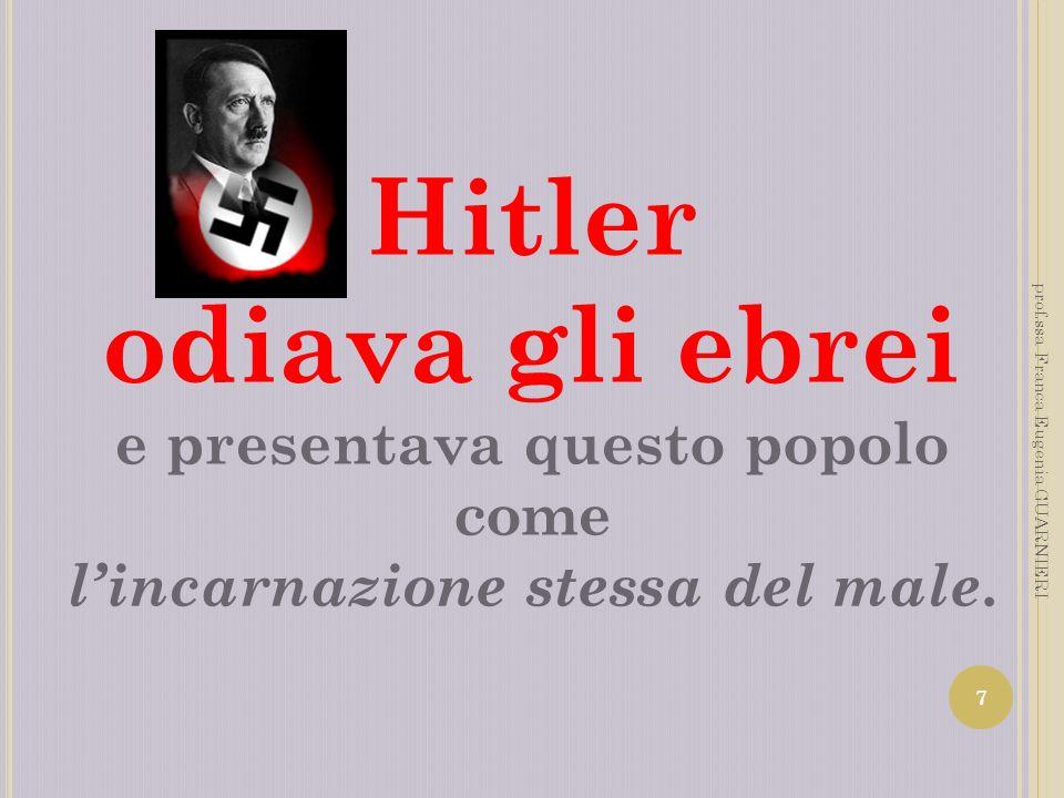 Hitler odiava gli ebrei e presentava questo popolo come lincarnazione stessa del male. 7 prof.ssa Franca Eugenia GUARNIERI