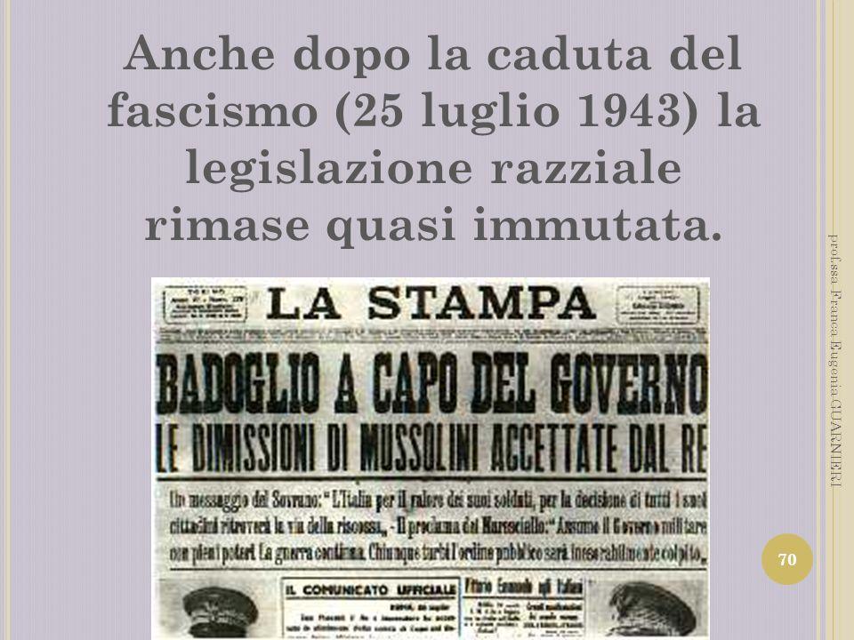 Anche dopo la caduta del fascismo (25 luglio 1943) la legislazione razziale rimase quasi immutata. 70 prof.ssa Franca Eugenia GUARNIERI