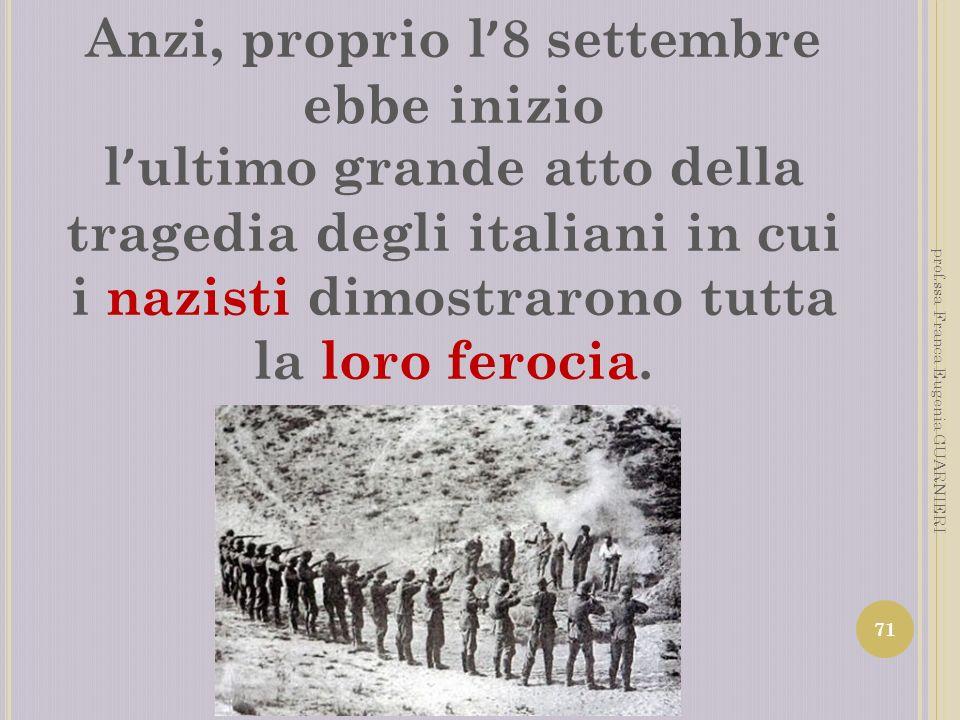Anzi, proprio l 8 settembre ebbe inizio l ultimo grande atto della tragedia degli italiani in cui i nazisti dimostrarono tutta la loro ferocia. 71 pro