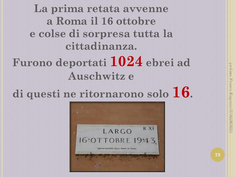 La prima retata avvenne a Roma il 16 ottobre e colse di sorpresa tutta la cittadinanza. Furono deportati 1024 ebrei ad Auschwitz e di questi ne ritorn