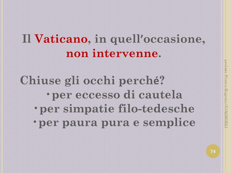 Il Vaticano, in quell occasione, non intervenne. Chiuse gli occhi perch é ? per eccesso di cautela per simpatie filo-tedesche per paura pura e semplic