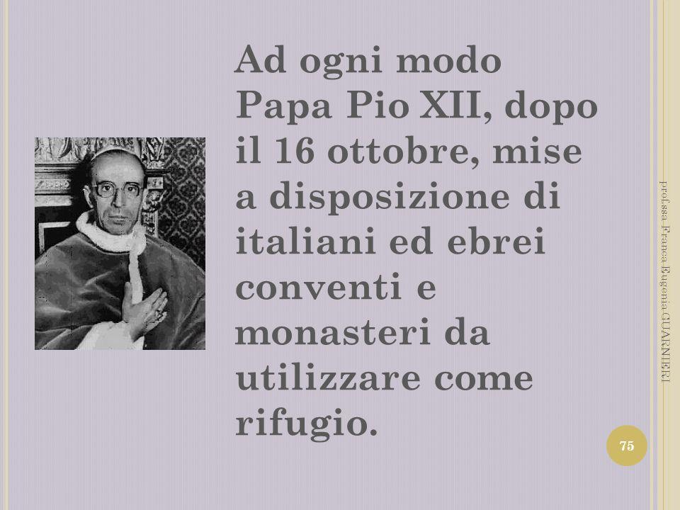 Ad ogni modo Papa Pio XII, dopo il 16 ottobre, mise a disposizione di italiani ed ebrei conventi e monasteri da utilizzare come rifugio. 75 prof.ssa F