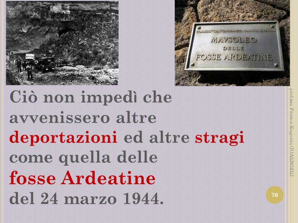 Ciò non imped ì che avvenissero altre deportazioni ed altre stragi come quella delle fosse Ardeatine del 24 marzo 1944. 76 prof.ssa Franca Eugenia GUA