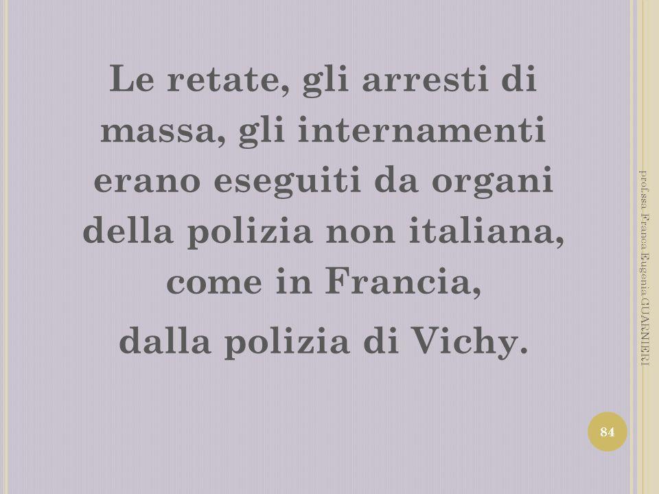 Le retate, gli arresti di massa, gli internamenti erano eseguiti da organi della polizia non italiana, come in Francia, dalla polizia di Vichy. 84 pro