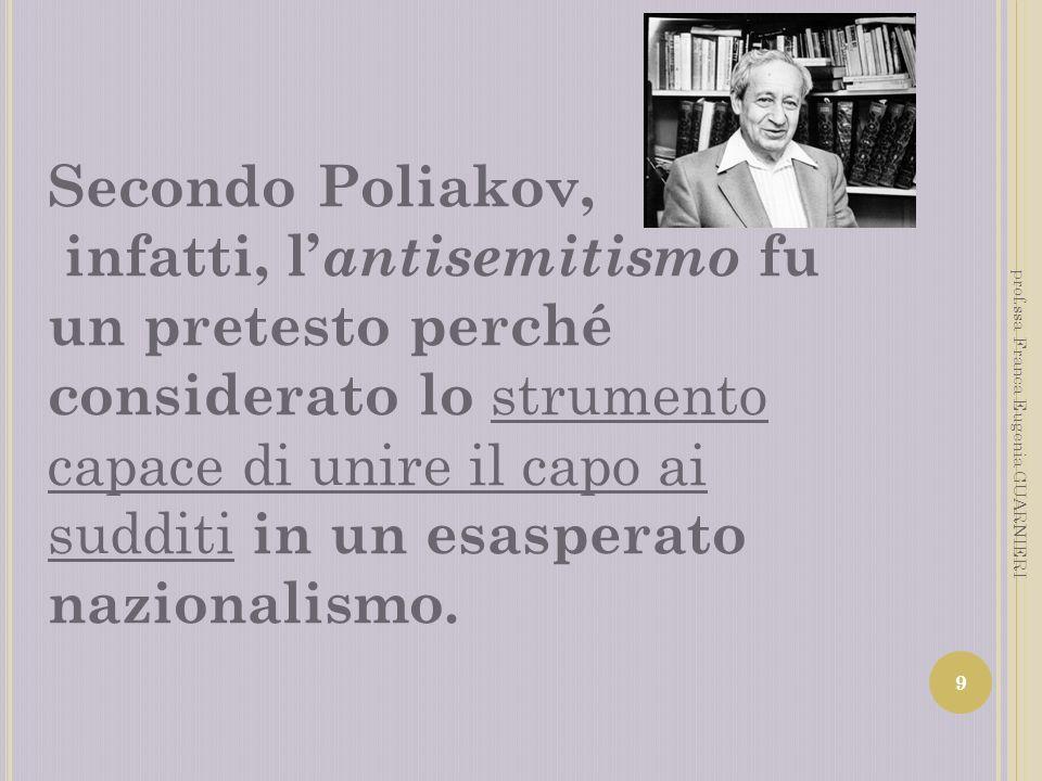 Secondo Poliakov, infatti, l antisemitismo fu un pretesto perché considerato lo strumento capace di unire il capo ai sudditi in un esasperato nazional