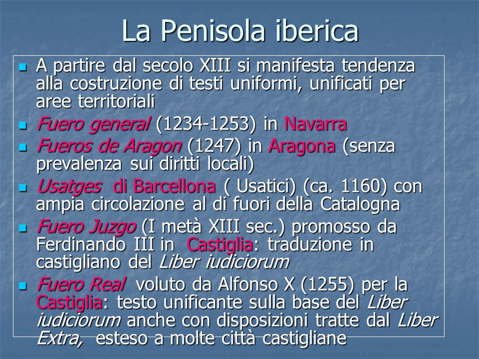 La Penisola iberica A partire dal secolo XIII si manifesta tendenza alla costruzione di testi uniformi, unificati per aree territoriali A partire dal