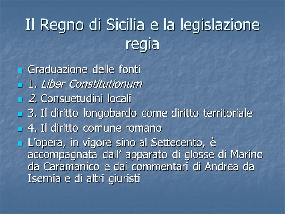 Il Regno di Sicilia e la legislazione regia Graduazione delle fonti Graduazione delle fonti 1. Liber Constitutionum 1. Liber Constitutionum 2. Consuet
