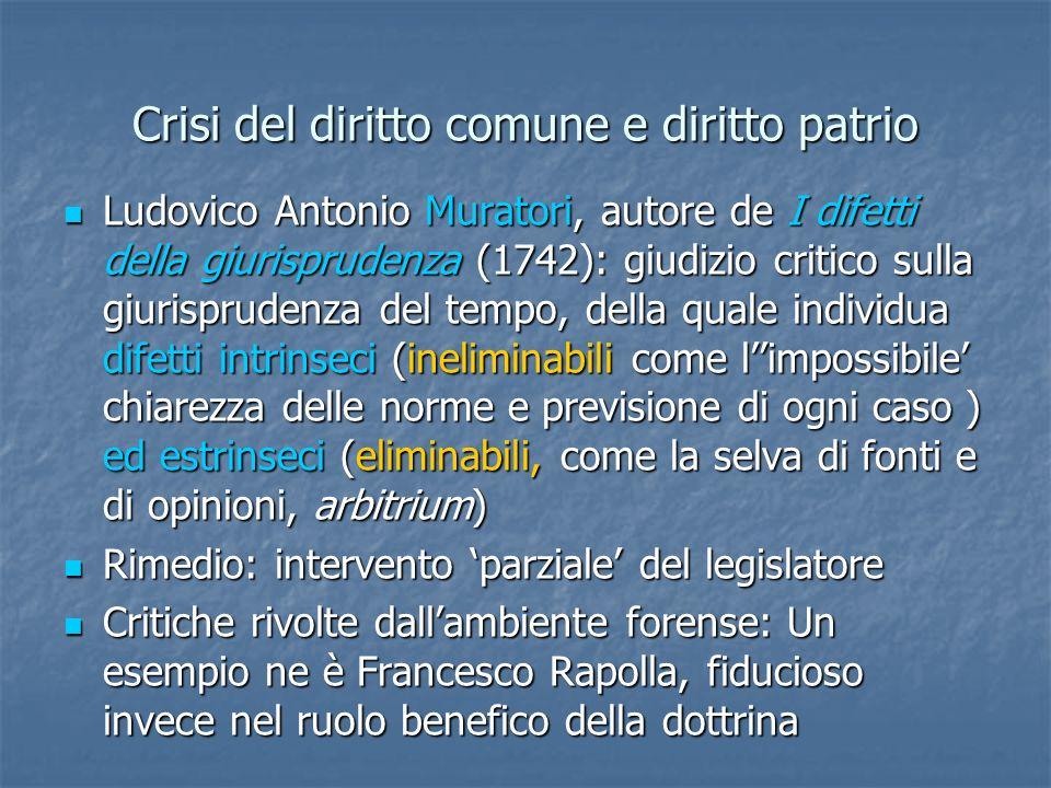 Crisi del diritto comune e diritto patrio Ludovico Antonio Muratori, autore de I difetti della giurisprudenza (1742): giudizio critico sulla giurisprudenza del tempo, della quale individua difetti intrinseci (ineliminabili come limpossibile chiarezza delle norme e previsione di ogni caso ) ed estrinseci (eliminabili, come la selva di fonti e di opinioni, arbitrium) Ludovico Antonio Muratori, autore de I difetti della giurisprudenza (1742): giudizio critico sulla giurisprudenza del tempo, della quale individua difetti intrinseci (ineliminabili come limpossibile chiarezza delle norme e previsione di ogni caso ) ed estrinseci (eliminabili, come la selva di fonti e di opinioni, arbitrium) Rimedio: intervento parziale del legislatore Rimedio: intervento parziale del legislatore Critiche rivolte dallambiente forense: Un esempio ne è Francesco Rapolla, fiducioso invece nel ruolo benefico della dottrina Critiche rivolte dallambiente forense: Un esempio ne è Francesco Rapolla, fiducioso invece nel ruolo benefico della dottrina