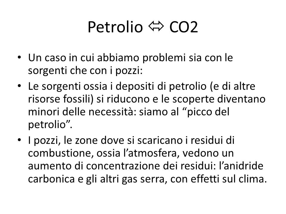 Petrolio CO2 Un caso in cui abbiamo problemi sia con le sorgenti che con i pozzi: Le sorgenti ossia i depositi di petrolio (e di altre risorse fossili