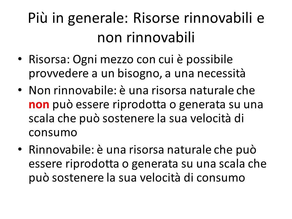 Più in generale: Risorse rinnovabili e non rinnovabili Risorsa: Ogni mezzo con cui è possibile provvedere a un bisogno, a una necessità Non rinnovabil