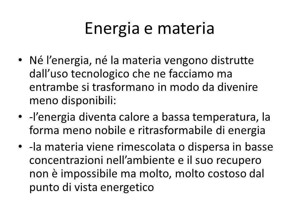 Energia e materia Né lenergia, né la materia vengono distrutte dalluso tecnologico che ne facciamo ma entrambe si trasformano in modo da divenire meno
