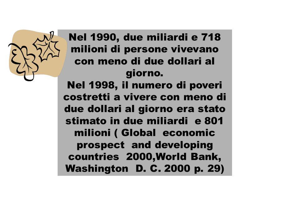 Nel 1990, due miliardi e 718 milioni di persone vivevano con meno di due dollari al giorno. Nel 1998, il numero di poveri costretti a vivere con meno