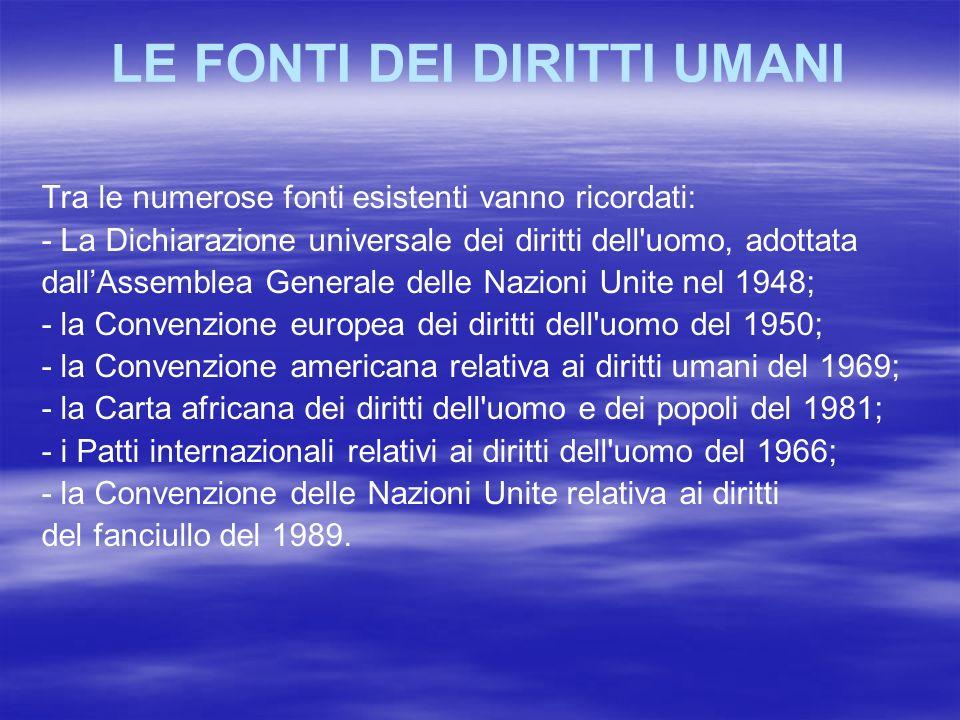 LE FONTI DEI DIRITTI UMANI Tra le numerose fonti esistenti vanno ricordati: - La Dichiarazione universale dei diritti dell'uomo, adottata dallAssemble