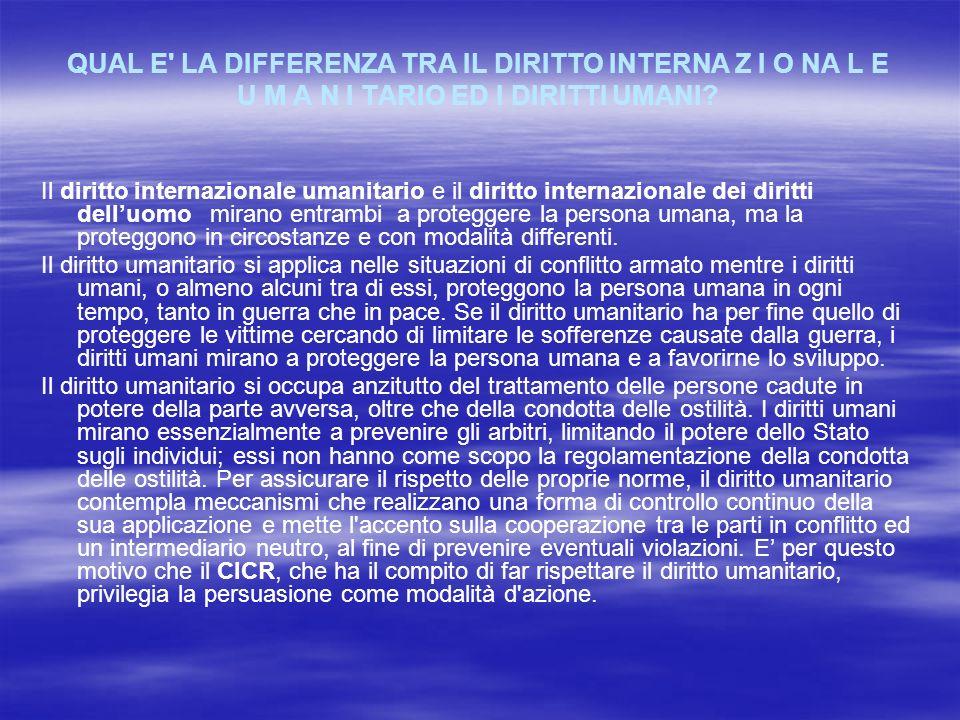 QUAL E' LA DIFFERENZA TRA IL DIRITTO INTERNA Z I O NA L E U M A N I TARIO ED I DIRITTI UMANI? Il diritto internazionale umanitario e il diritto intern