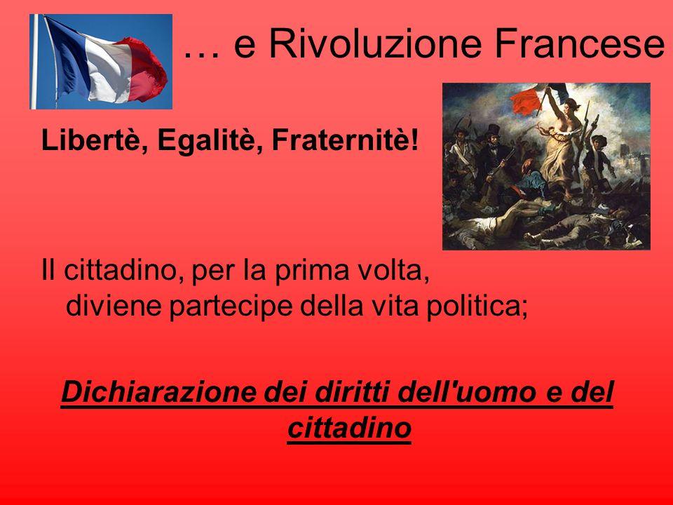 … e Rivoluzione Francese Libertè, Egalitè, Fraternitè! Il cittadino, per la prima volta, diviene partecipe della vita politica; Dichiarazione dei diri