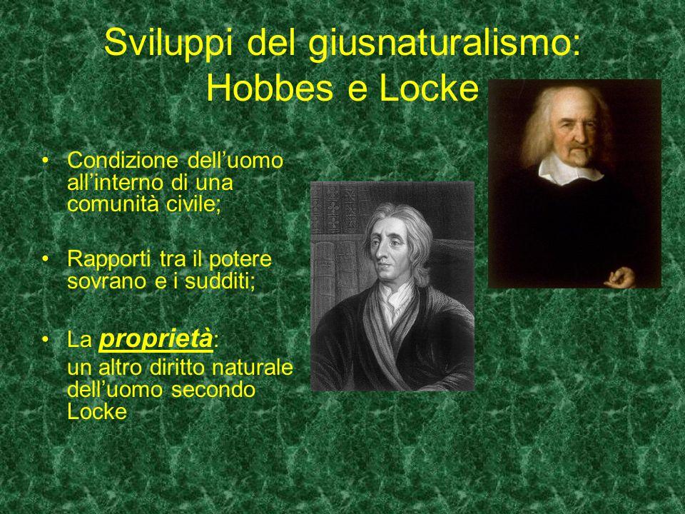 Sviluppi del giusnaturalismo: Hobbes e Locke Condizione delluomo allinterno di una comunità civile; Rapporti tra il potere sovrano e i sudditi; La pro