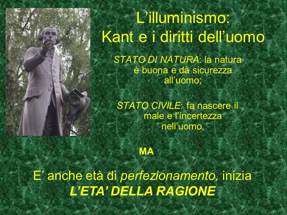 Lilluminismo: Kant e i diritti delluomo STATO DI NATURA: la natura è buona e dà sicurezza alluomo; STATO CIVILE: fa nascere il male e lincertezza nell