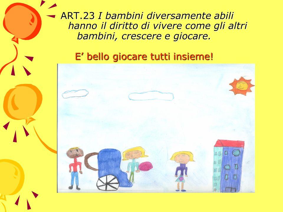 ART.23 I bambini diversamente abili hanno il diritto di vivere come gli altri bambini, crescere e giocare. E bello giocare tutti insieme! ART.23 I bam