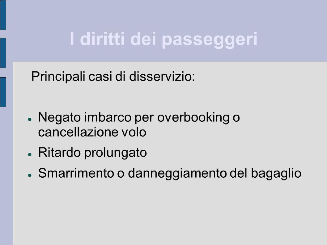 I diritti dei passeggeri Principali casi di disservizio: Negato imbarco per overbooking o cancellazione volo Ritardo prolungato Smarrimento o danneggi