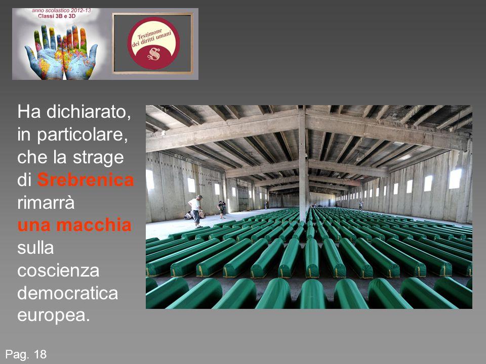 Pag. 18 Ha dichiarato, in particolare, che la strage di Srebrenica rimarrà una macchia sulla coscienza democratica europea.
