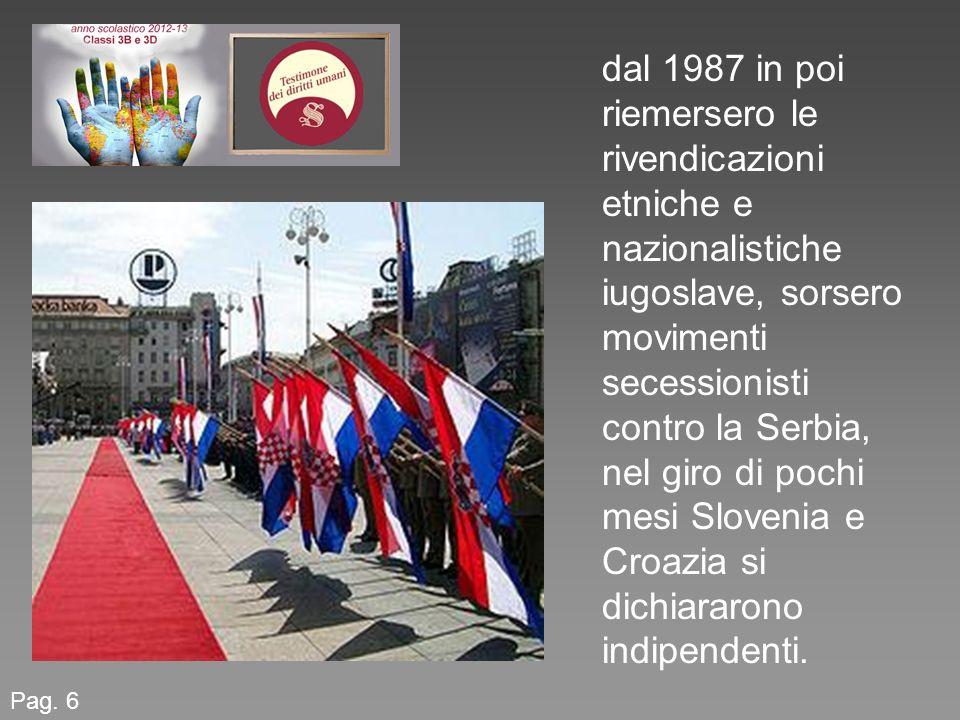 Pag. 6 dal 1987 in poi riemersero le rivendicazioni etniche e nazionalistiche iugoslave, sorsero movimenti secessionisti contro la Serbia, nel giro di