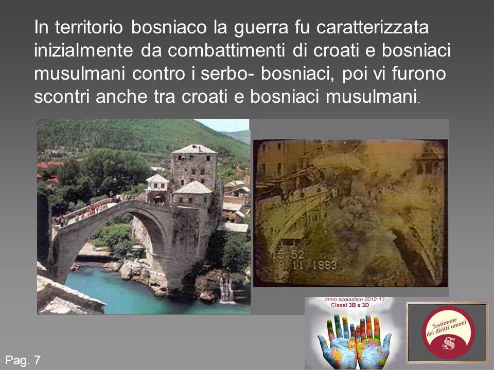 Pag. 7 In territorio bosniaco la guerra fu caratterizzata inizialmente da combattimenti di croati e bosniaci musulmani contro i serbo- bosniaci, poi v