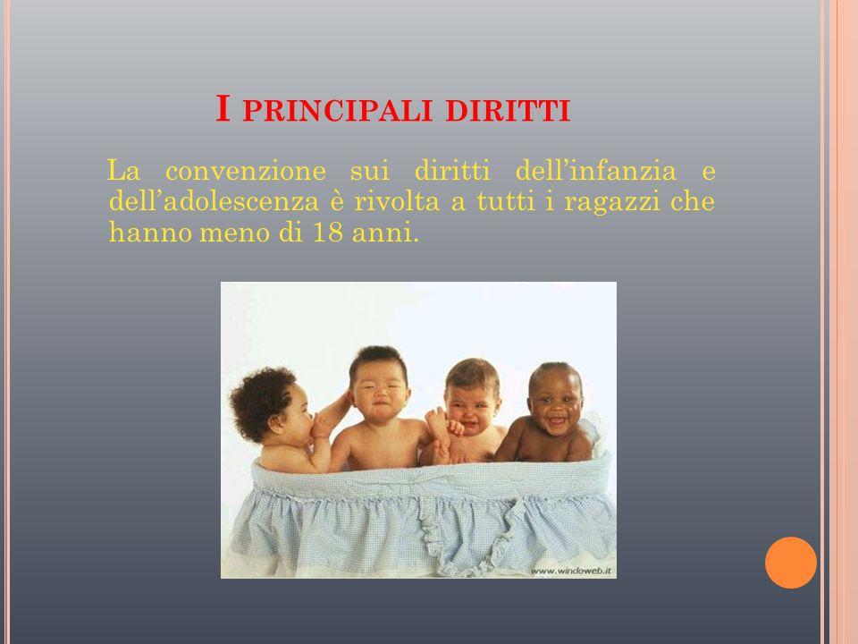 I PRINCIPALI DIRITTI La convenzione sui diritti dellinfanzia e delladolescenza è rivolta a tutti i ragazzi che hanno meno di 18 anni.