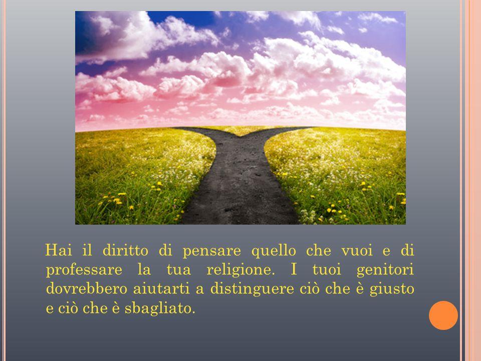 Hai il diritto di pensare quello che vuoi e di professare la tua religione.