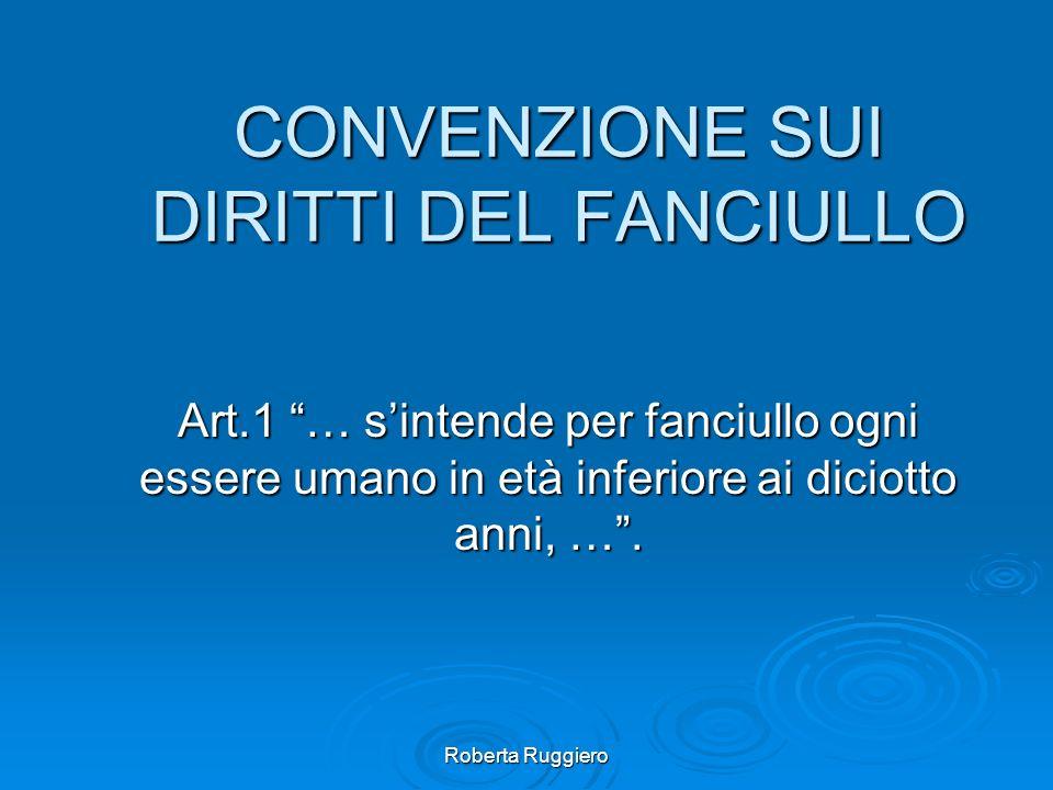 Roberta Ruggiero CONVENZIONE SUI DIRITTI DEL FANCIULLO Art.1 … sintende per fanciullo ogni essere umano in età inferiore ai diciotto anni, ….