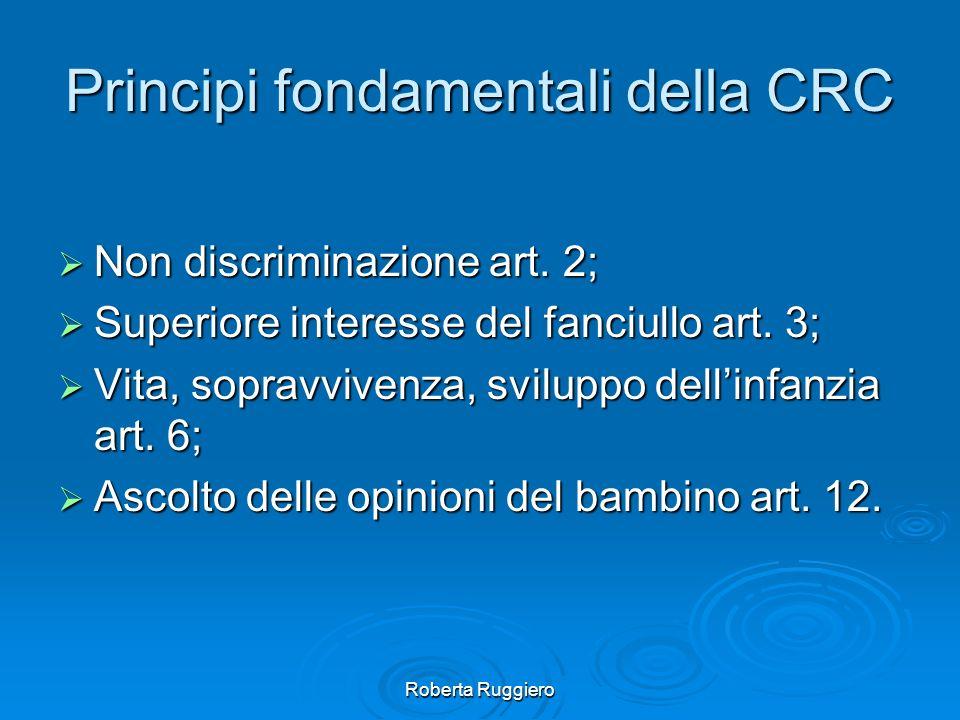 Roberta Ruggiero Principi fondamentali della CRC Non discriminazione art. 2; Non discriminazione art. 2; Superiore interesse del fanciullo art. 3; Sup