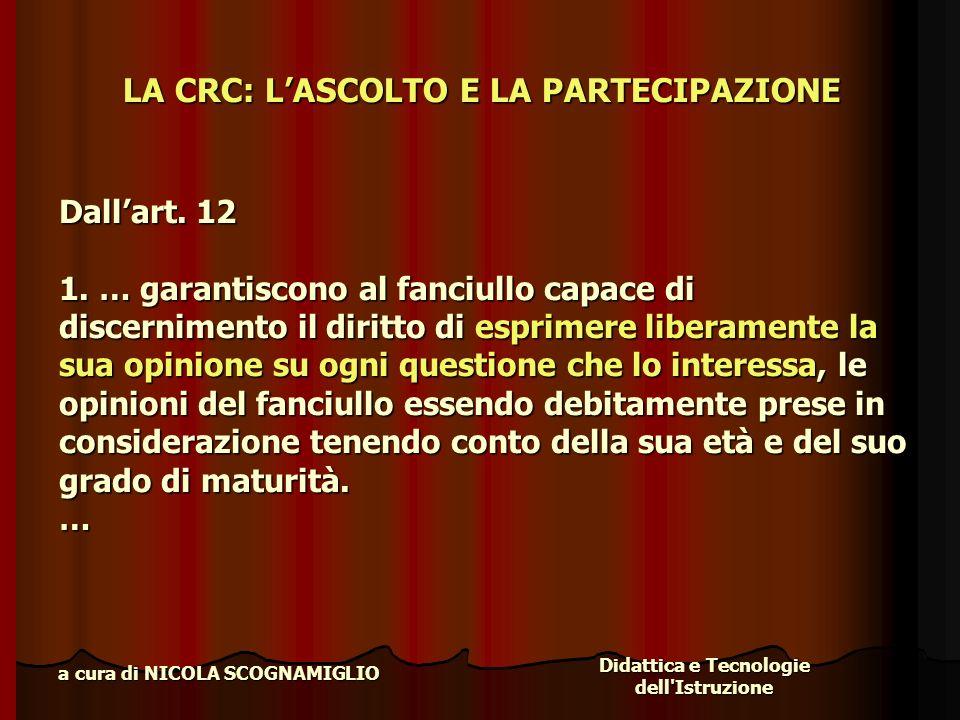 Didattica e Tecnologie dell'Istruzione a cura di NICOLA SCOGNAMIGLIO LA CRC: LASCOLTO E LA PARTECIPAZIONE Dallart. 12 1. … garantiscono al fanciullo c