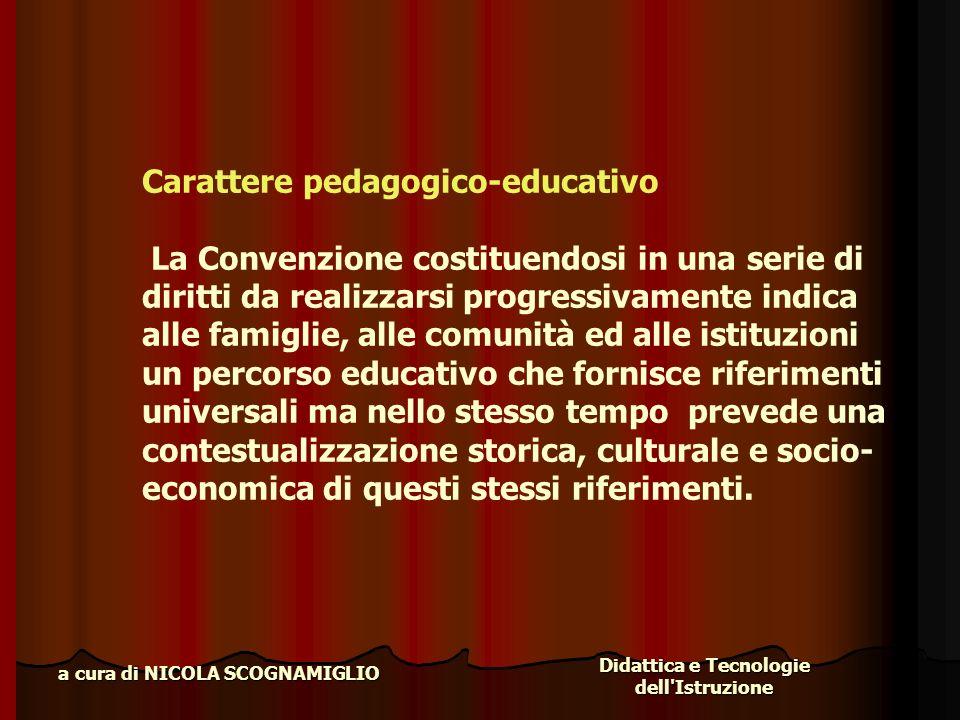 Didattica e Tecnologie dell'Istruzione a cura di NICOLA SCOGNAMIGLIO Carattere pedagogico-educativo La Convenzione costituendosi in una serie di dirit