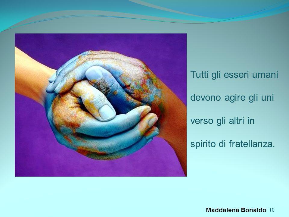 10 Maddalena Bonaldo 10 Tutti gli esseri umani devono agire gli uni verso gli altri in spirito di fratellanza.
