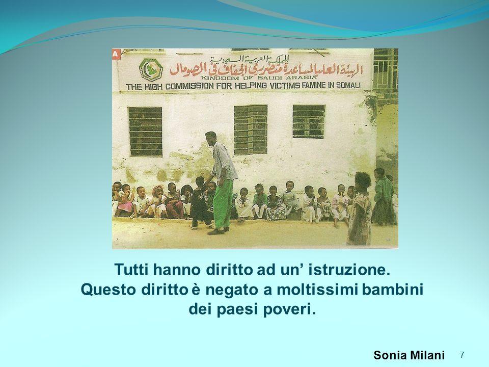7 7 Tutti hanno diritto ad un istruzione. Questo diritto è negato a moltissimi bambini dei paesi poveri. Sonia Milani