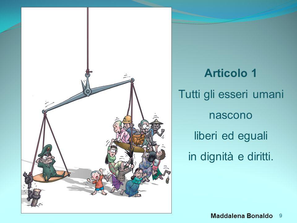 9 Maddalena Bonaldo 9 Articolo 1 Tutti gli esseri umani nascono liberi ed eguali in dignità e diritti.