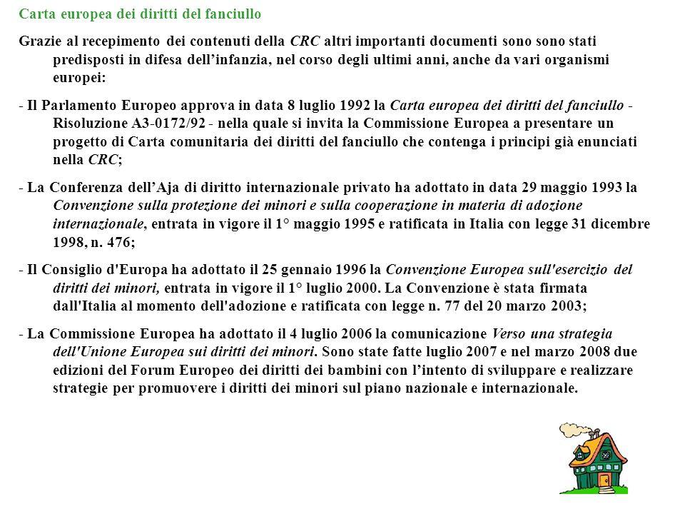 Carta europea dei diritti del fanciullo Grazie al recepimento dei contenuti della CRC altri importanti documenti sono sono stati predisposti in difesa dellinfanzia, nel corso degli ultimi anni, anche da vari organismi europei: - Il Parlamento Europeo approva in data 8 luglio 1992 la Carta europea dei diritti del fanciullo - Risoluzione A3-0172/92 - nella quale si invita la Commissione Europea a presentare un progetto di Carta comunitaria dei diritti del fanciullo che contenga i principi già enunciati nella CRC; - La Conferenza dellAja di diritto internazionale privato ha adottato in data 29 maggio 1993 la Convenzione sulla protezione dei minori e sulla cooperazione in materia di adozione internazionale, entrata in vigore il 1° maggio 1995 e ratificata in Italia con legge 31 dicembre 1998, n.