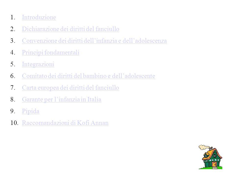 1.IntroduzioneIntroduzione 2.Dichiarazione dei diritti del fanciulloDichiarazione dei diritti del fanciullo 3.Convenzione dei diritti dellinfanzia e delladolescenzaConvenzione dei diritti dellinfanzia e delladolescenza 4.Principi fondamentaliPrincipi fondamentali 5.IntegrazioniIntegrazioni 6.Comitato dei diritti del bambino e delladolescenteComitato dei diritti del bambino e delladolescente 7.Carta europea dei diritti del fanciulloCarta europea dei diritti del fanciullo 8.Garante per linfanzia in ItaliaGarante per linfanzia in Italia 9.PipidaPipida 10.Raccomandazioni di Kofi AnnanRaccomandazioni di Kofi Annan