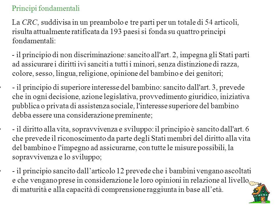 Principi fondamentali La CRC, suddivisa in un preambolo e tre parti per un totale di 54 articoli, risulta attualmente ratificata da 193 paesi si fonda su quattro principi fondamentali: - il principio di non discriminazione: sancito all art.