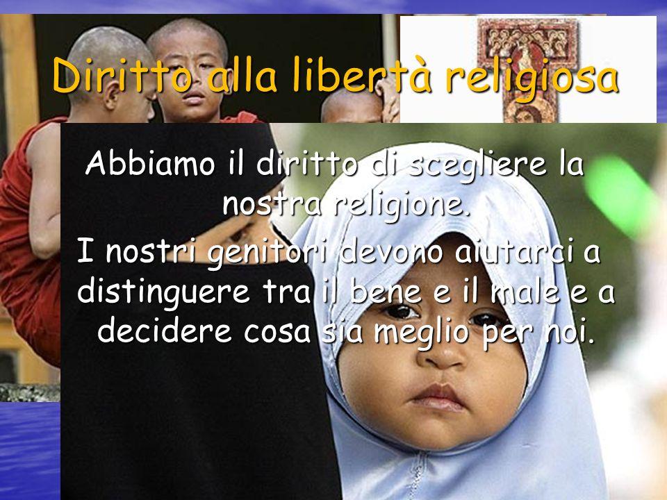 Diritto alla libertà religiosa Abbiamo il diritto di scegliere la nostra religione. I nostri genitori devono aiutarci a distinguere tra il bene e il m