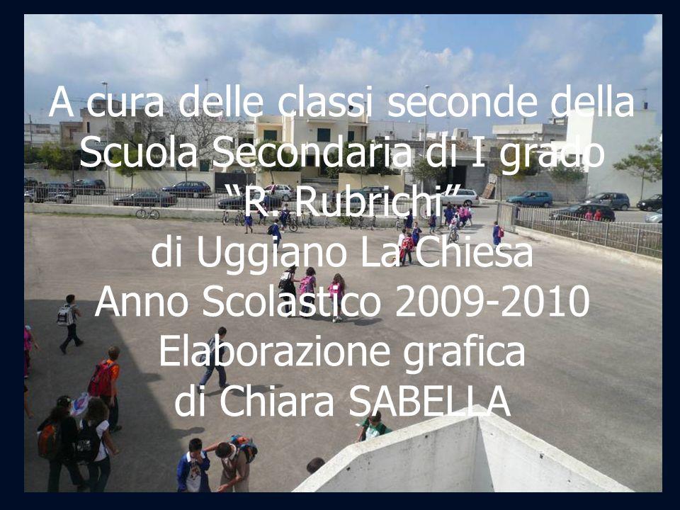 A cura delle classi seconde della Scuola Secondaria di I grado R. Rubrichi di Uggiano La Chiesa Anno Scolastico 2009-2010 Elaborazione grafica di Chia
