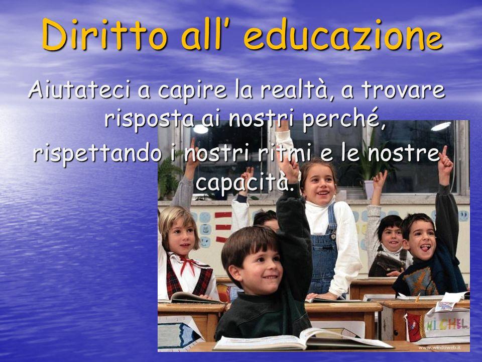 Diritto all educazione Aiutateci a capire la realtà, a trovare risposta ai nostri perché, rispettando i nostri ritmi e le nostre capacità.