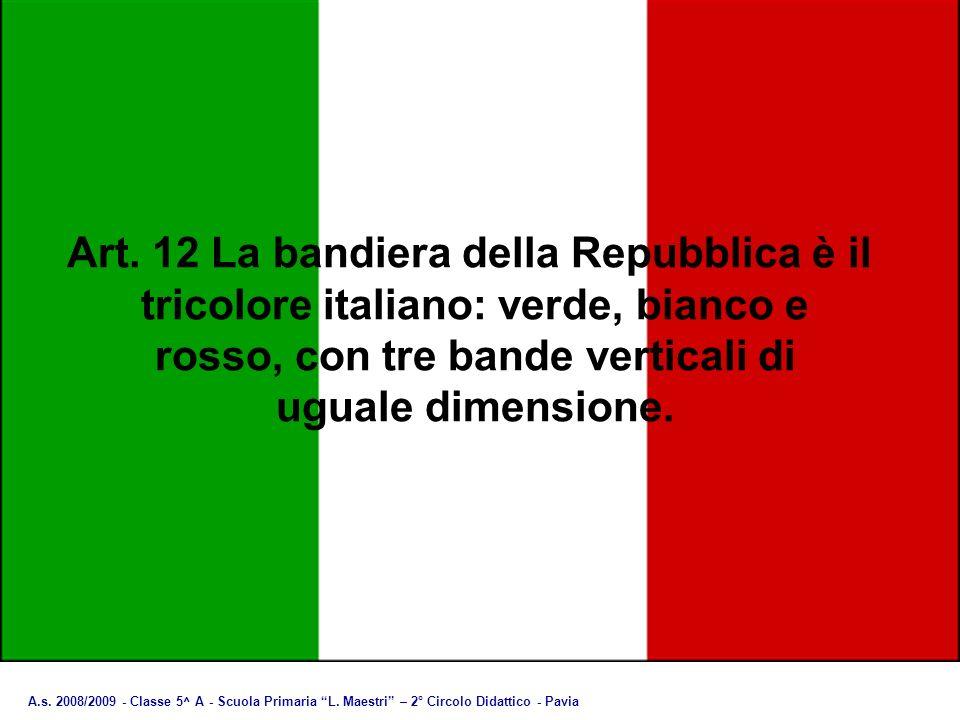 A.s. 2008/2009 - Classe 5^ A - Scuola Primaria L. Maestri – 2° Circolo Didattico - Pavia Art. 12 La bandiera della Repubblica è il tricolore italiano: